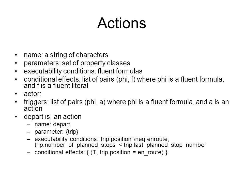 Actions name: a string of characters parameters: set of property classes executability conditions: fluent formulas conditional effects: list of pairs (phi, f) where phi is a fluent formula, and f is a fluent literal actor: triggers: list of pairs (phi, a) where phi is a fluent formula, and a is an action depart is_an action –name: depart –parameter: {trip} –executability conditions: trip.position \neq enroute, trip.number_of_planned_stops < trip.last_planned_stop_number –conditional effects: { (T, trip.position = en_route) }