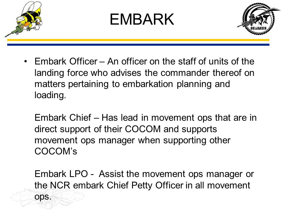 EMBARK Embark Officer – An officer on the staff of units of the landing force who advises the commander thereof on matters pertaining to embarkation p