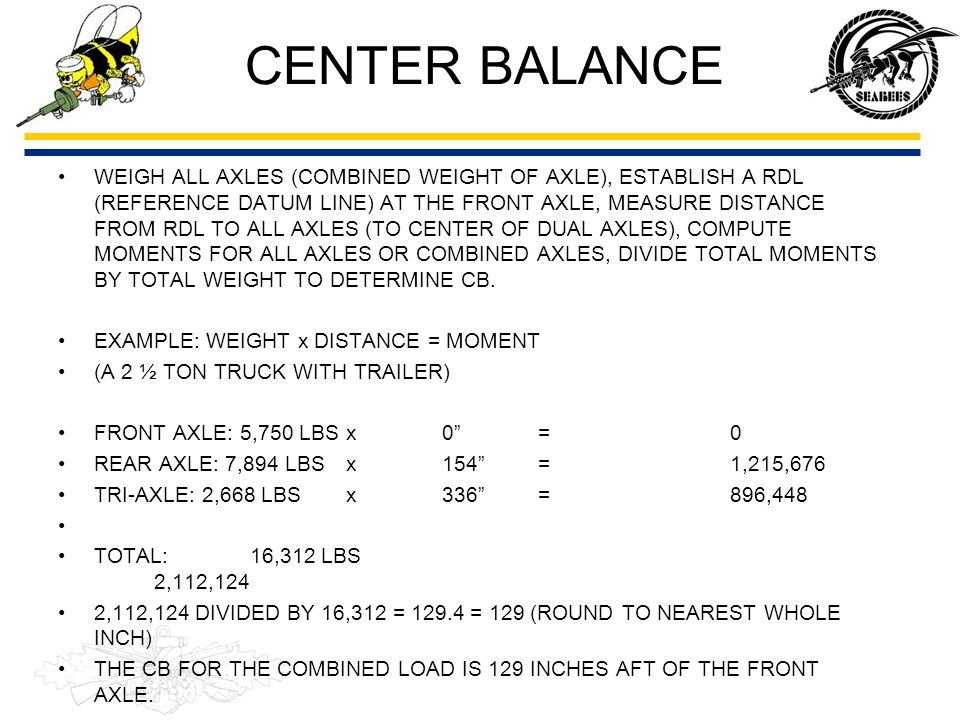 CENTER BALANCE WEIGH ALL AXLES (COMBINED WEIGHT OF AXLE), ESTABLISH A RDL (REFERENCE DATUM LINE) AT THE FRONT AXLE, MEASURE DISTANCE FROM RDL TO ALL A