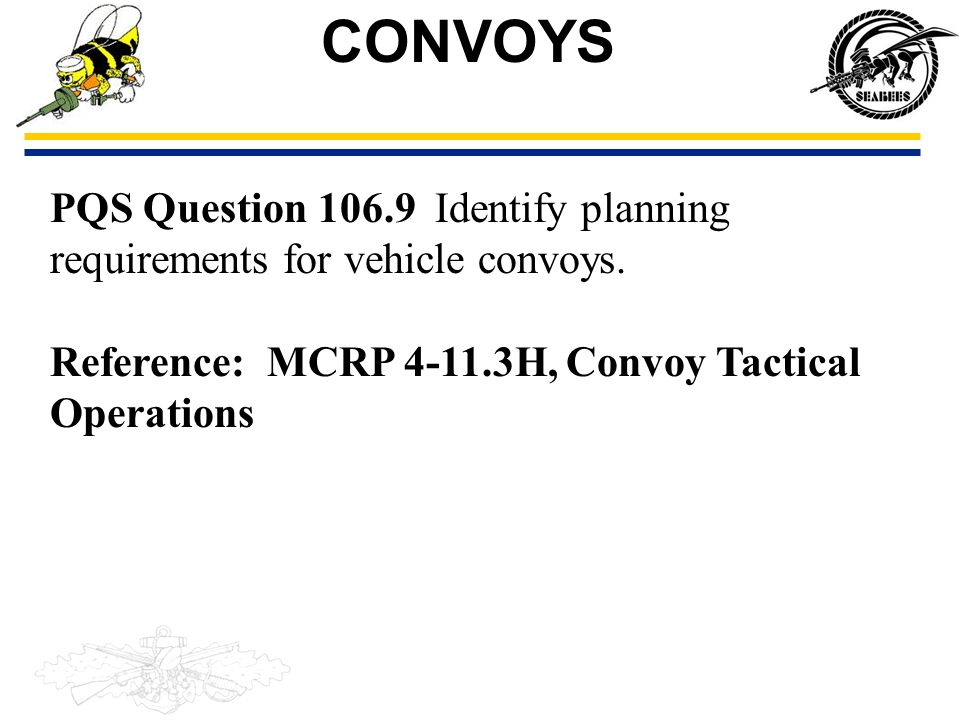 PQS Question 106.9 Identify planning requirements for vehicle convoys. Reference: MCRP 4-11.3H, Convoy Tactical Operations CONVOYS