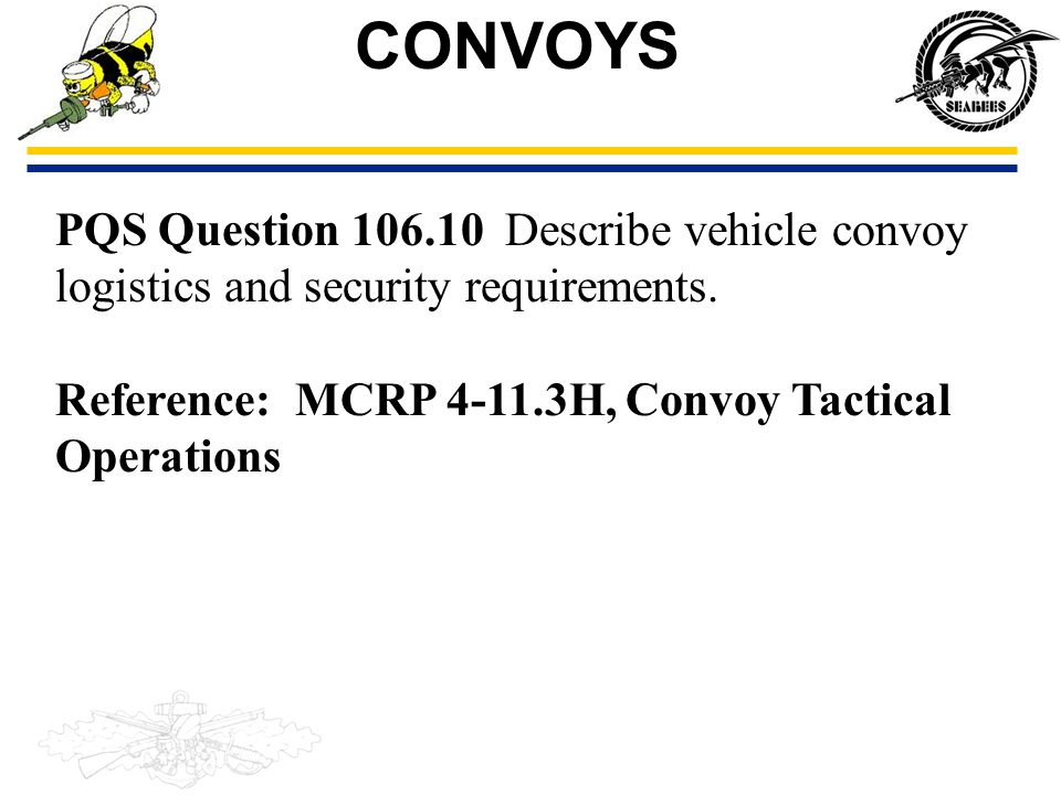 PQS Question 106.10 Describe vehicle convoy logistics and security requirements. Reference: MCRP 4-11.3H, Convoy Tactical Operations CONVOYS