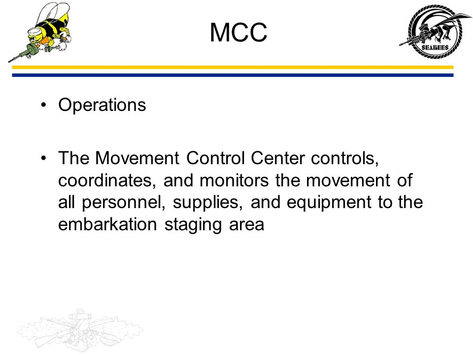 MCC Operations The Movement Control Center controls, coordinates, and monitors the movement of all personnel, supplies, and equipment to the embarkati