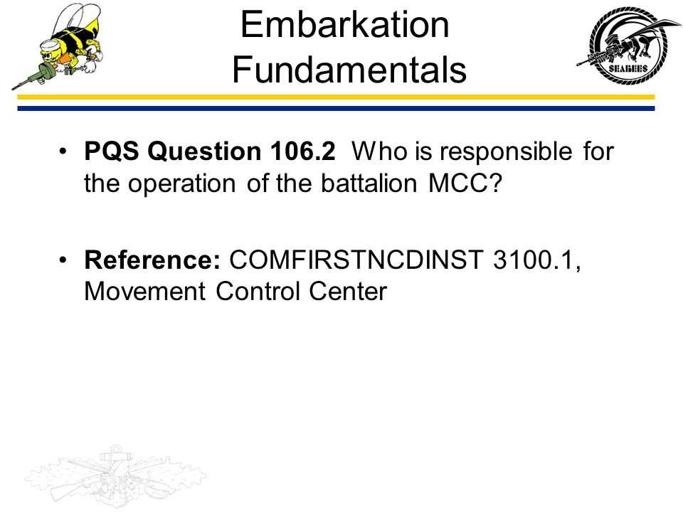 Embarkation Fundamentals PQS Question 106.2 Who is responsible for the operation of the battalion MCC? Reference: COMFIRSTNCDINST 3100.1, Movement Con