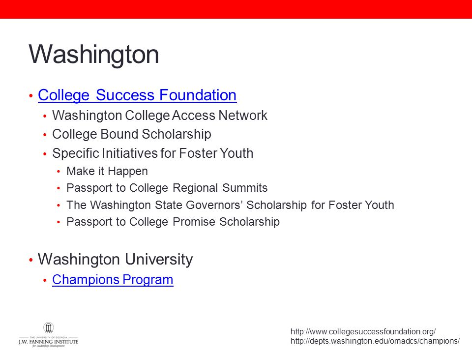 Washington College Success Foundation Washington College Access Network College Bound Scholarship Specific Initiatives for Foster Youth Make it Happen Passport to College Regional Summits The Washington State Governors' Scholarship for Foster Youth Passport to College Promise Scholarship Washington University Champions Program http://www.collegesuccessfoundation.org/ http://depts.washington.edu/omadcs/champions/