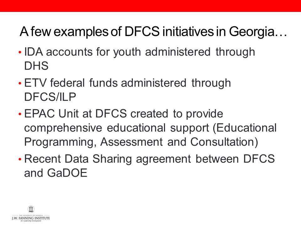 A few examples of DFCS initiatives in Georgia… IDA accounts for youth administered through DHS ETV federal funds administered through DFCS/ILP EPAC Unit at DFCS created to provide comprehensive educational support (Educational Programming, Assessment and Consultation) Recent Data Sharing agreement between DFCS and GaDOE