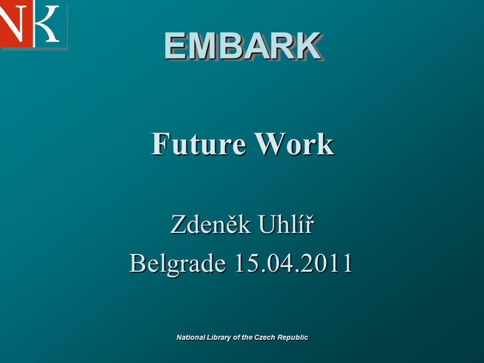 National Library of the Czech Republic EMBARKEMBARK Future Work Zdeněk Uhlíř Belgrade 15.04.2011