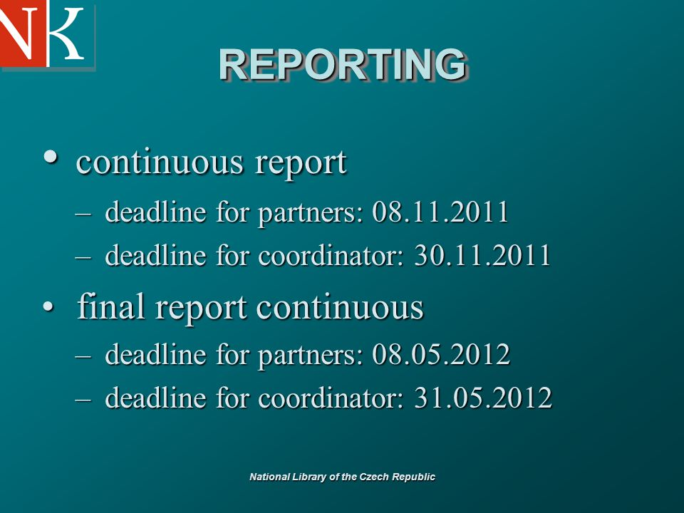 National Library of the Czech Republic REPORTINGREPORTING continuous report continuous report – deadline for partners: 08.11.2011 – deadline for coordinator: 30.11.2011 final report continuous final report continuous – deadline for partners: 08.05.2012 – deadline for coordinator: 31.05.2012