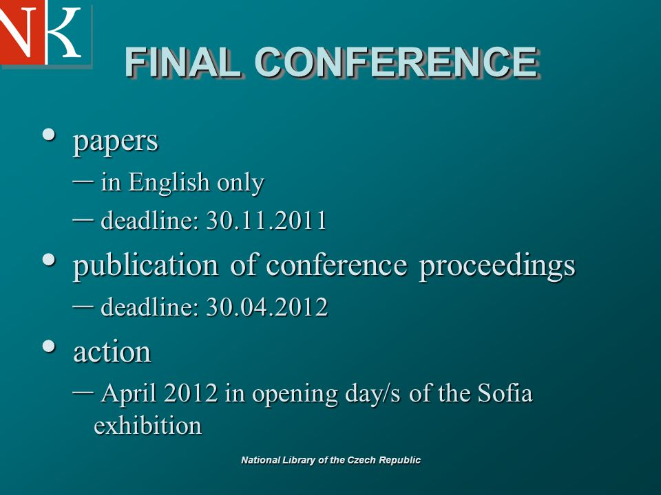 National Library of the Czech Republic FINAL CONFERENCE papers papers – in English only – deadline: 30.11.2011 publication of conference proceedings publication of conference proceedings – deadline: 30.04.2012 action action – April 2012 in opening day/s of the Sofia exhibition