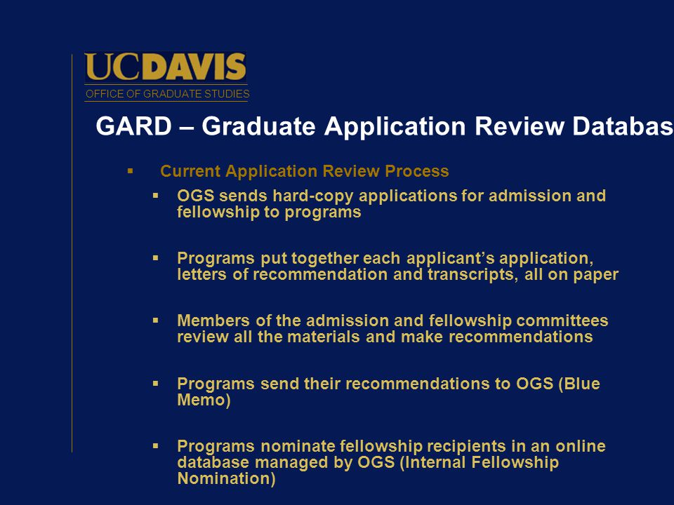OFFICE OF GRADUATE STUDIES GARD – Graduate Application Review Database  Current Application Review Process  OGS sends hard-copy applications for admission and fellowship to programs  Programs put together each applicant's application, letters of recommendation and transcripts, all on paper  Members of the admission and fellowship committees review all the materials and make recommendations  Programs send their recommendations to OGS (Blue Memo)  Programs nominate fellowship recipients in an online database managed by OGS (Internal Fellowship Nomination)