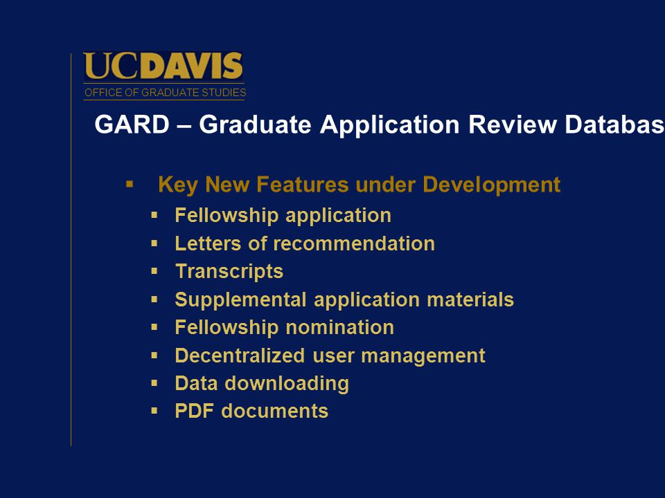 OFFICE OF GRADUATE STUDIES GARD – Graduate Application Review Database  Key New Features under Development  Fellowship application  Letters of recommendation  Transcripts  Supplemental application materials  Fellowship nomination  Decentralized user management  Data downloading  PDF documents