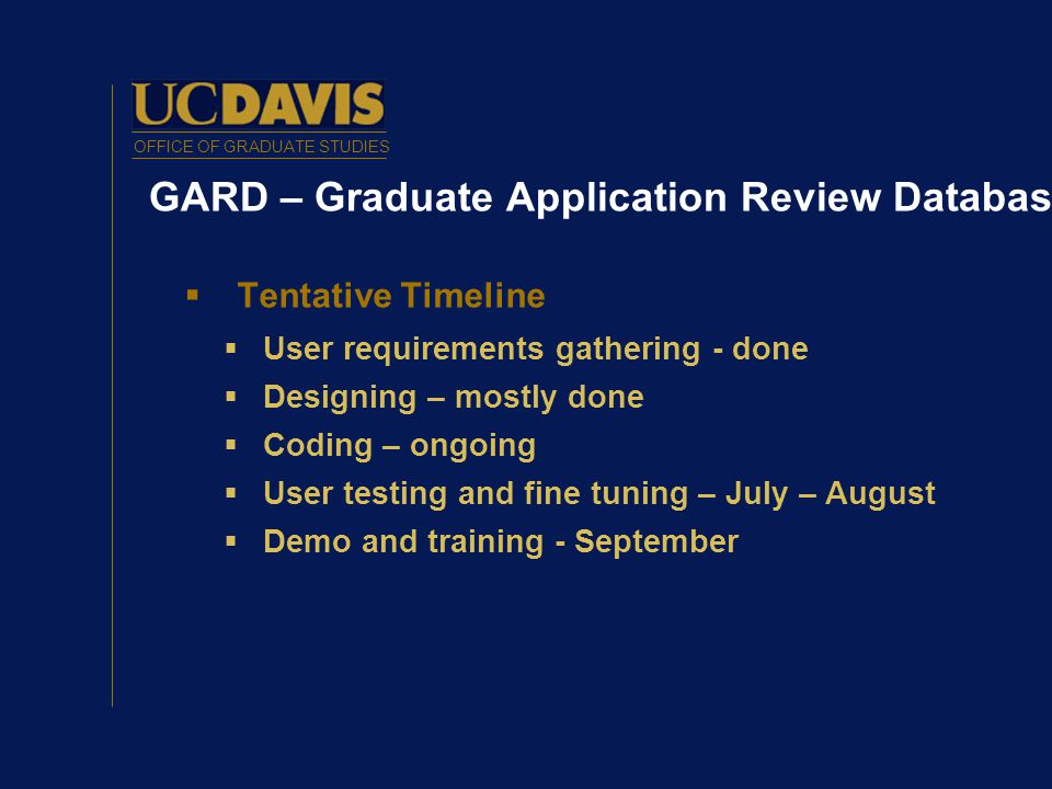 OFFICE OF GRADUATE STUDIES GARD – Graduate Application Review Database  Tentative Timeline  User requirements gathering - done  Designing – mostly done  Coding – ongoing  User testing and fine tuning – July – August  Demo and training - September