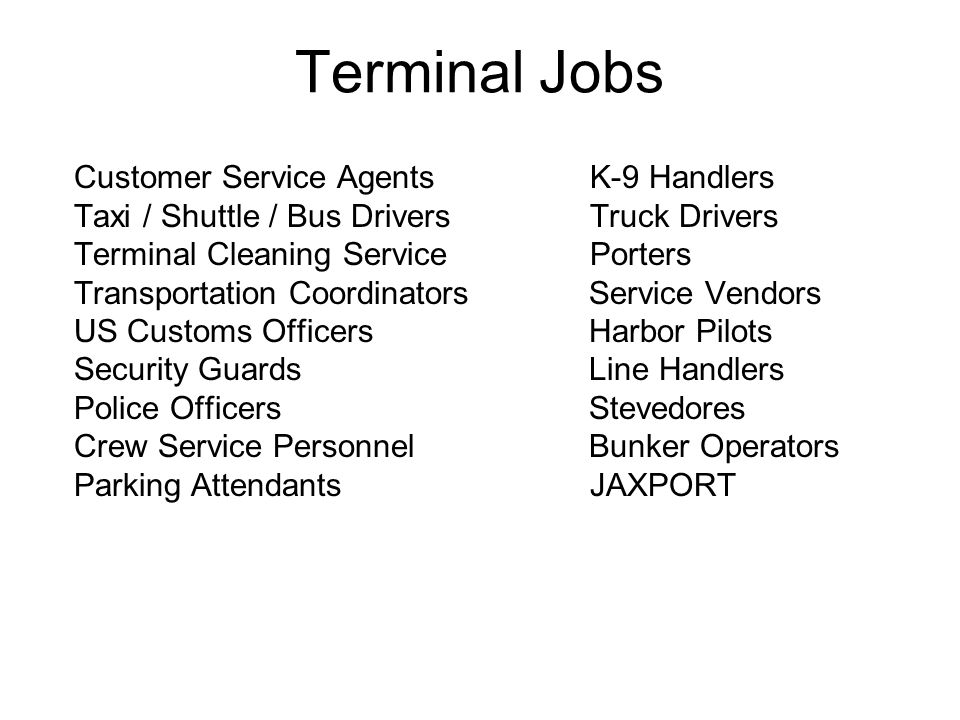 Terminal Jobs Customer Service Agents K-9 Handlers Taxi / Shuttle / Bus Drivers Truck Drivers Terminal Cleaning Service Porters Transportation Coordinators Service Vendors US Customs Officers Harbor Pilots Security Guards Line Handlers Police Officers Stevedores Crew Service Personnel Bunker Operators Parking Attendants JAXPORT