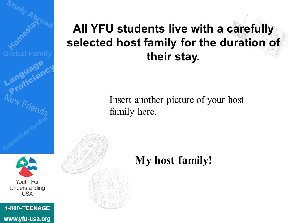 1-800-TEENAGE www.yfu-usa.org Homestay Language Proficiency New Friends Cultural Understanding Global Family Study Abroad All YFU students live with a carefully selected host family for the duration of their stay.