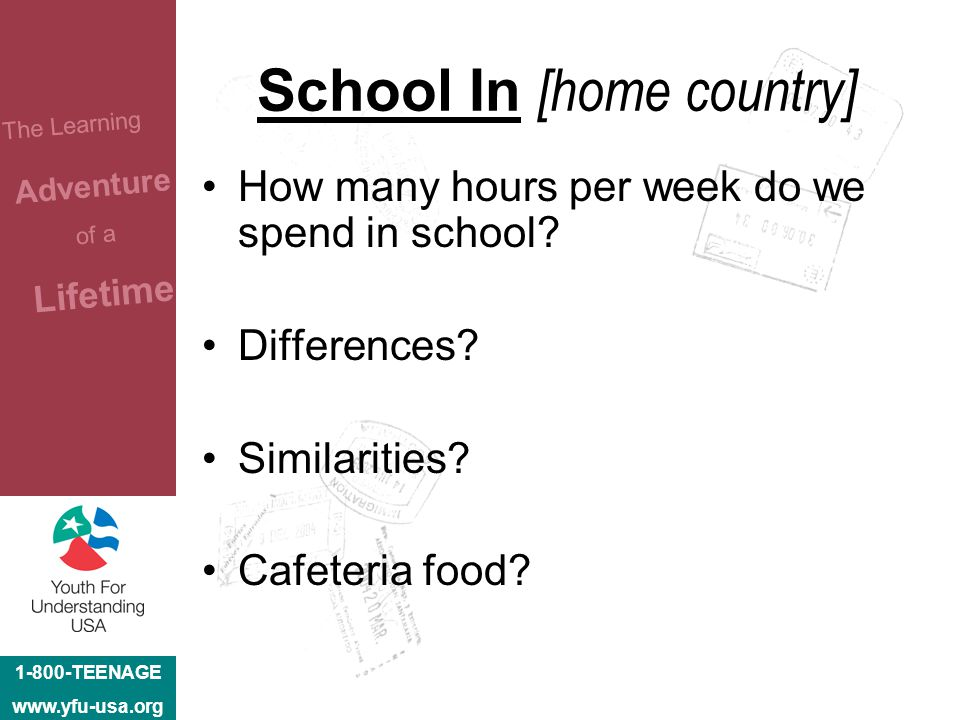 1-800-TEENAGE www.yfu-usa.org The Learning Adventure of a Lifetime School In [home country] How many hours per week do we spend in school? Differences