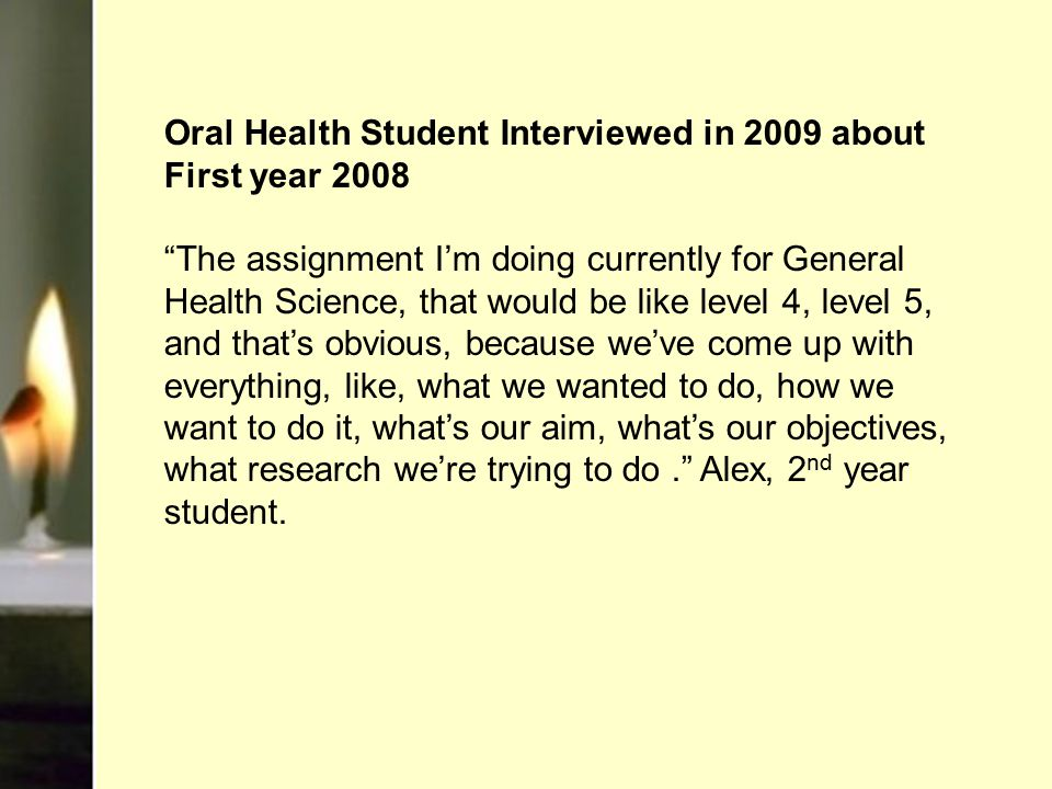 Oral Health Student Interviewed in 2009 about First year 2008 The assignment I'm doing currently for General Health Science, that would be like level 4, level 5, and that's obvious, because we've come up with everything, like, what we wanted to do, how we want to do it, what's our aim, what's our objectives, what research we're trying to do. Alex, 2 nd year student.