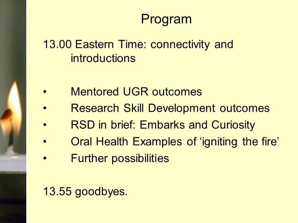 Program 13.00 Eastern Time: connectivity and introductions Mentored UGR outcomes Research Skill Development outcomes RSD in brief: Embarks and Curiosity Oral Health Examples of 'igniting the fire' Further possibilities 13.55 goodbyes.
