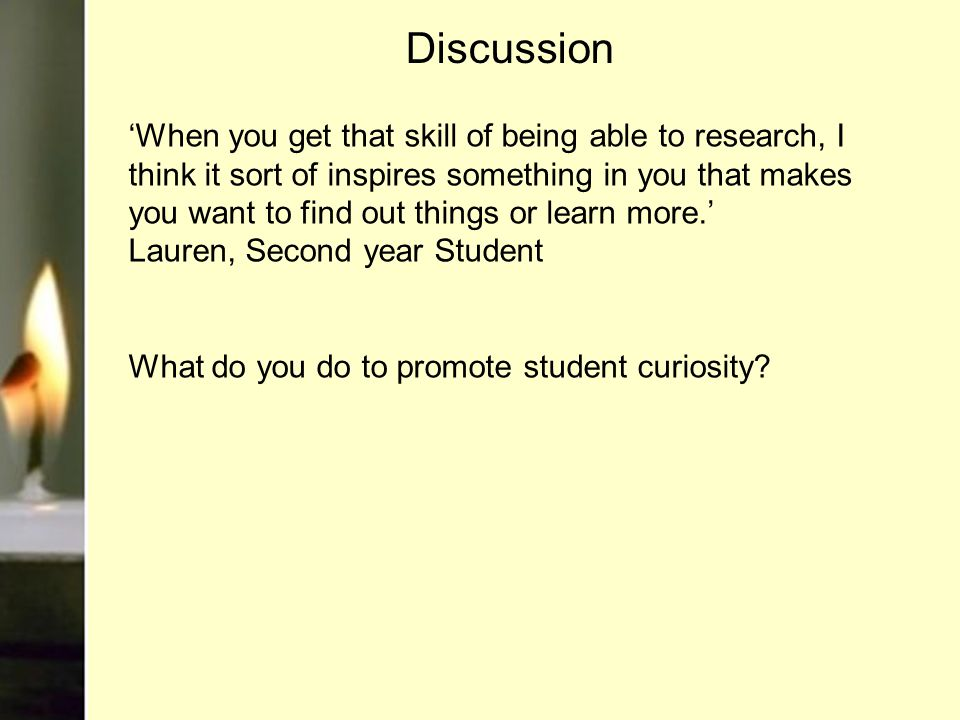 Discussion 'When you get that skill of being able to research, I think it sort of inspires something in you that makes you want to find out things or learn more.' Lauren, Second year Student What do you do to promote student curiosity?