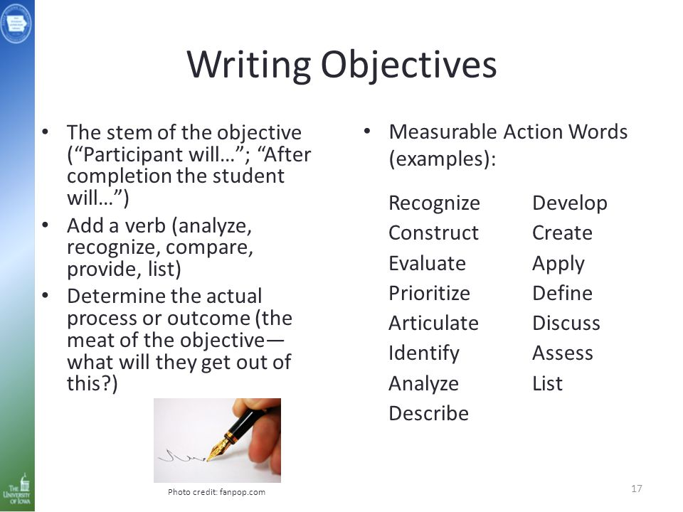 Writing Objectives The stem of the objective ( Participant will… ; After completion the student will… ) Add a verb (analyze, recognize, compare, provide, list) Determine the actual process or outcome (the meat of the objective— what will they get out of this?) Recognize Construct Evaluate Prioritize Articulate Identify Analyze Describe Develop Create Apply Define Discuss Assess List 17 Measurable Action Words (examples): Photo credit: fanpop.com