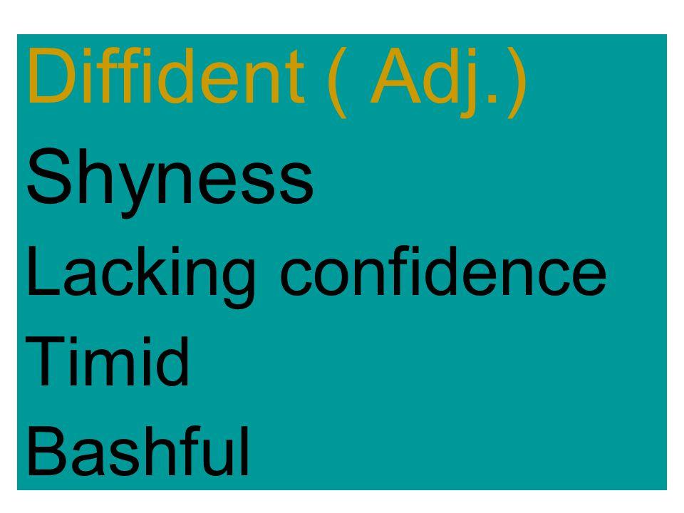 Diffident ( Adj.) Shyness Lacking confidence Timid Bashful