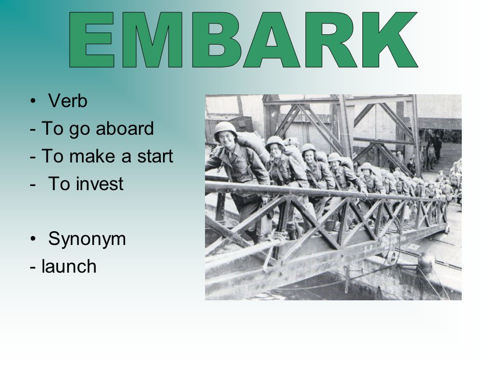 Verb - To go aboard - To make a start -To invest Synonym - launch
