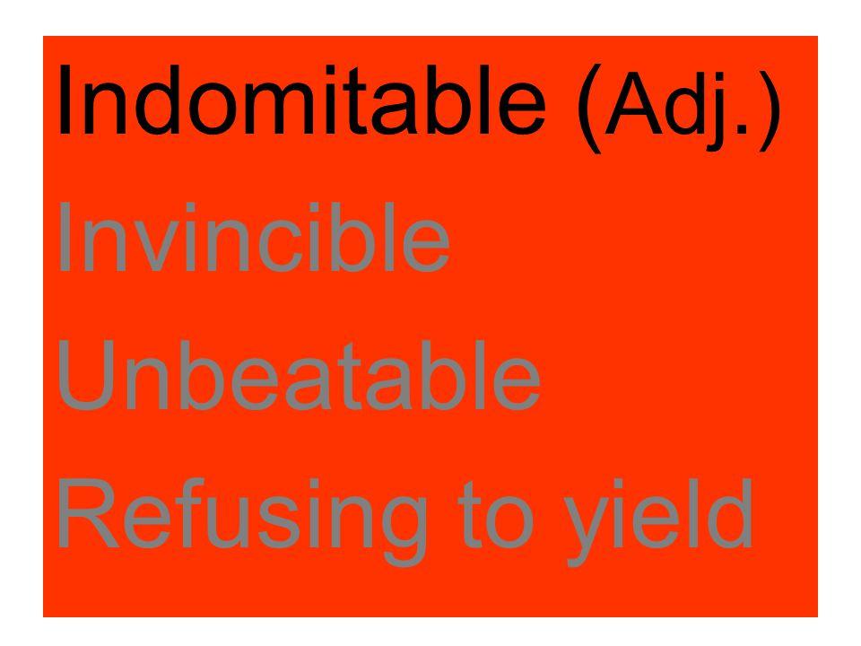 Indomitable ( Adj.) Invincible Unbeatable Refusing to yield