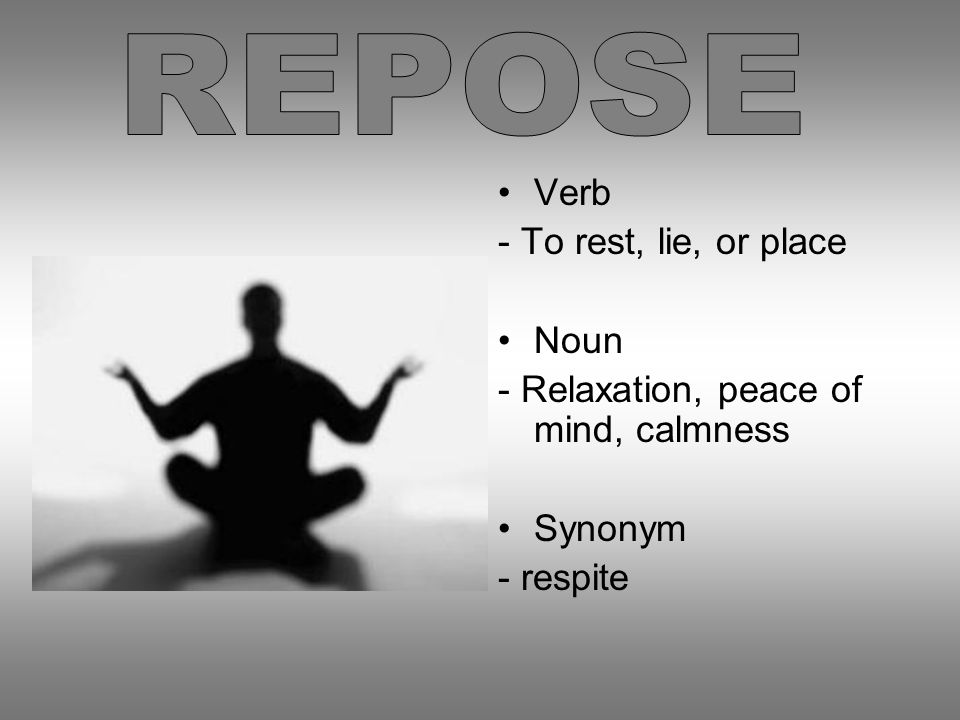 Verb - To rest, lie, or place Noun - Relaxation, peace of mind, calmness Synonym - respite