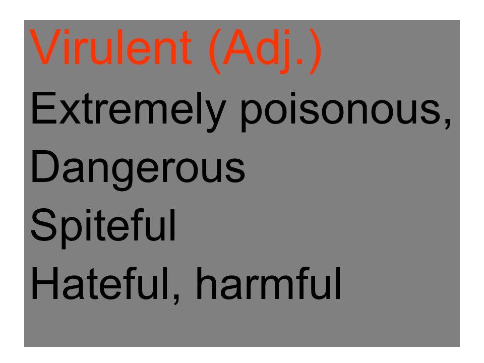 Virulent (Adj.) Extremely poisonous, Dangerous Spiteful Hateful, harmful