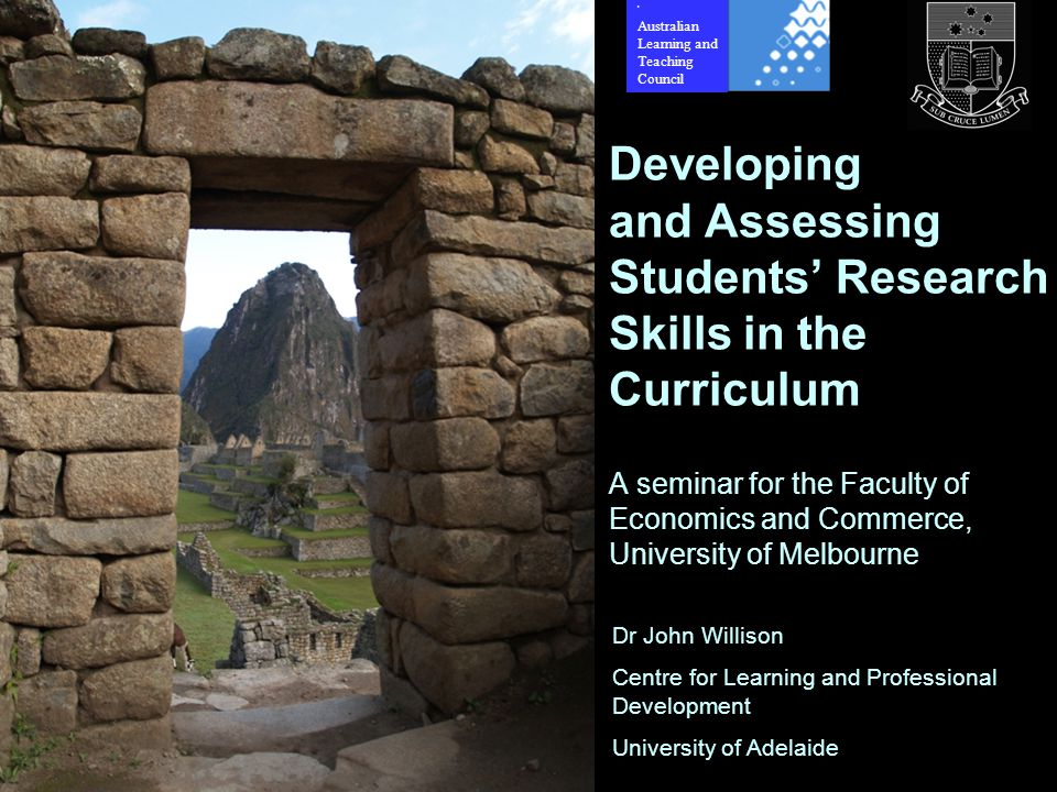 Dr John Willison Centre for Learning and Professional Development University of Adelaide Developing and Assessing Students' Research Skills in the Curriculum A seminar for the Faculty of Economics and Commerce, University of Melbourne 2 Australian Learning and Teaching Council