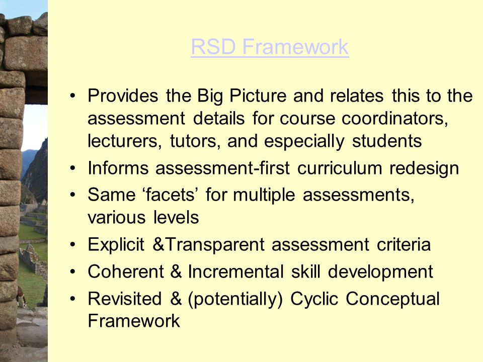 RSD Framework Provides the Big Picture and relates this to the assessment details for course coordinators, lecturers, tutors, and especially students Informs assessment-first curriculum redesign Same 'facets' for multiple assessments, various levels Explicit &Transparent assessment criteria Coherent & Incremental skill development Revisited & (potentially) Cyclic Conceptual Framework