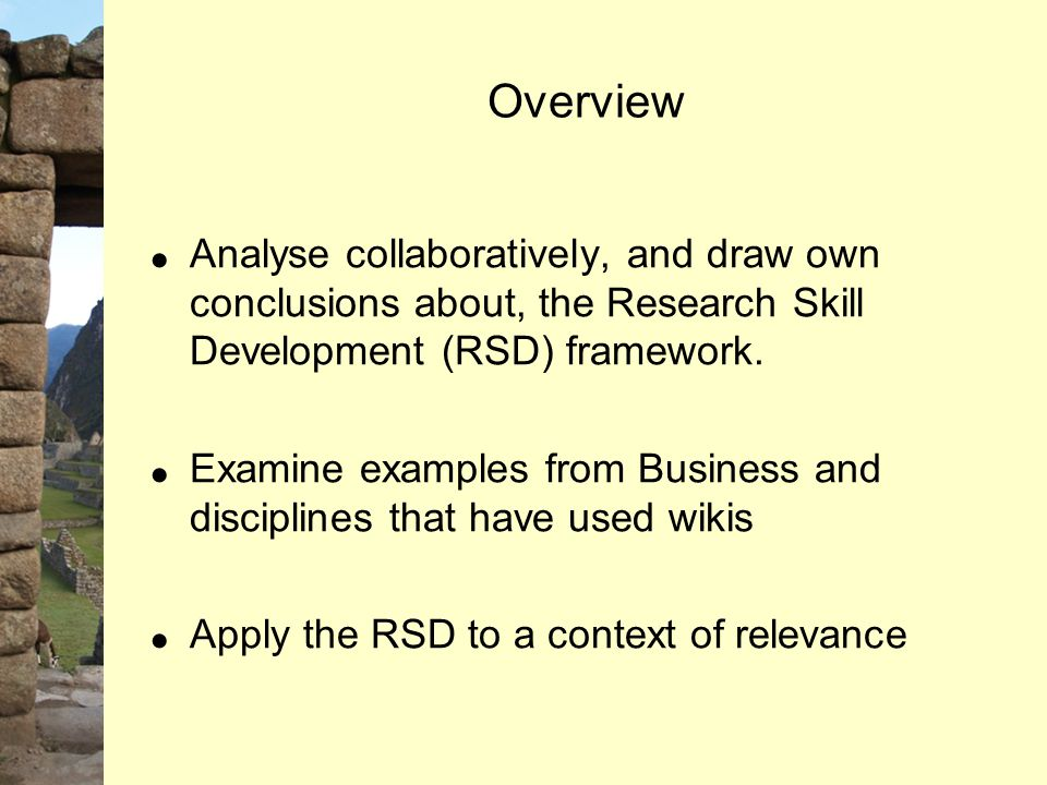 Overview  Analyse collaboratively, and draw own conclusions about, the Research Skill Development (RSD) framework.  Examine examples from Business a