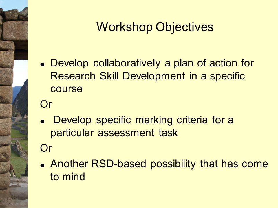 Workshop Objectives  Develop collaboratively a plan of action for Research Skill Development in a specific course Or  Develop specific marking crite
