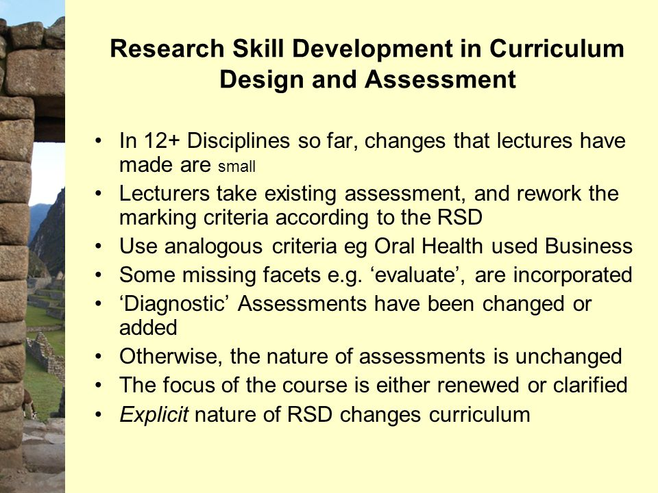 Research Skill Development in Curriculum Design and Assessment In 12+ Disciplines so far, changes that lectures have made are small Lecturers take exi