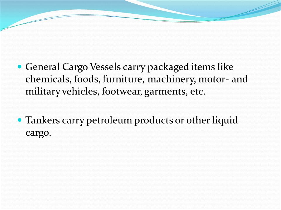 General Cargo Vessels carry packaged items like chemicals, foods, furniture, machinery, motor- and military vehicles, footwear, garments, etc.
