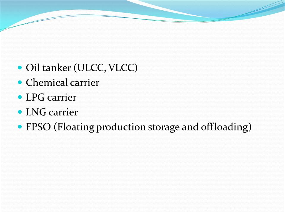 Oil tanker (ULCC, VLCC) Chemical carrier LPG carrier LNG carrier FPSO (Floating production storage and offloading)
