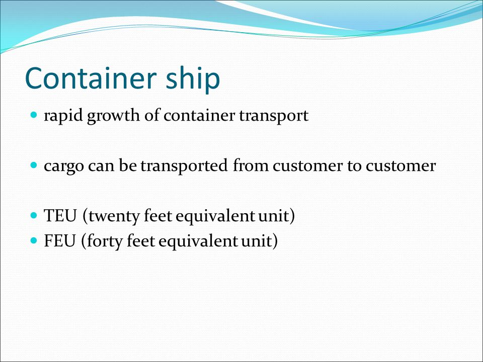 rapid growth of container transport cargo can be transported from customer to customer TEU (twenty feet equivalent unit) FEU (forty feet equivalent unit)