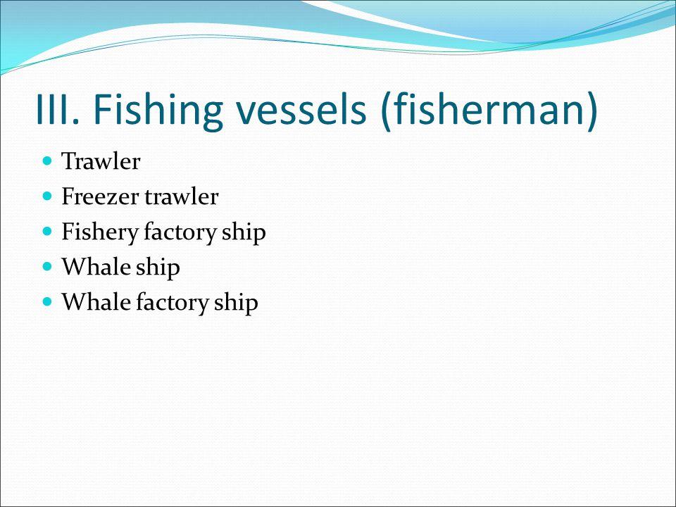 III. Fishing vessels (fisherman) Trawler Freezer trawler Fishery factory ship Whale ship Whale factory ship