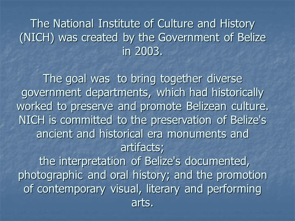 The National Institute of Culture and History (NICH) was created by the Government of Belize in 2003.