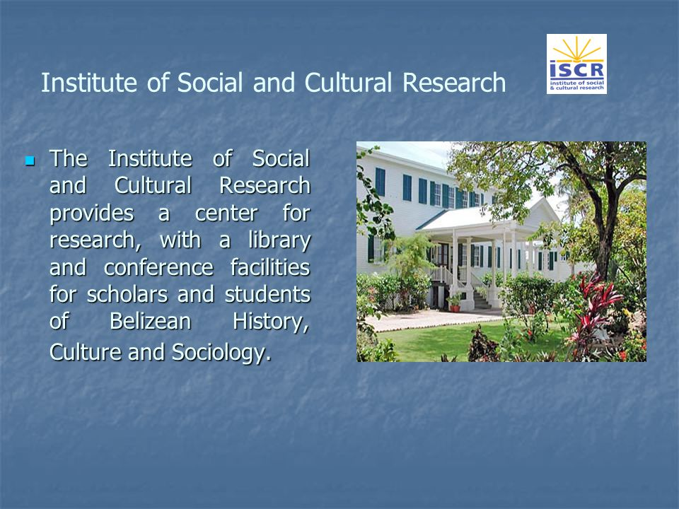 Institute of Social and Cultural Research The Institute of Social and Cultural Research provides a center for research, with a library and conference facilities for scholars and students of Belizean History, Culture and Sociology.