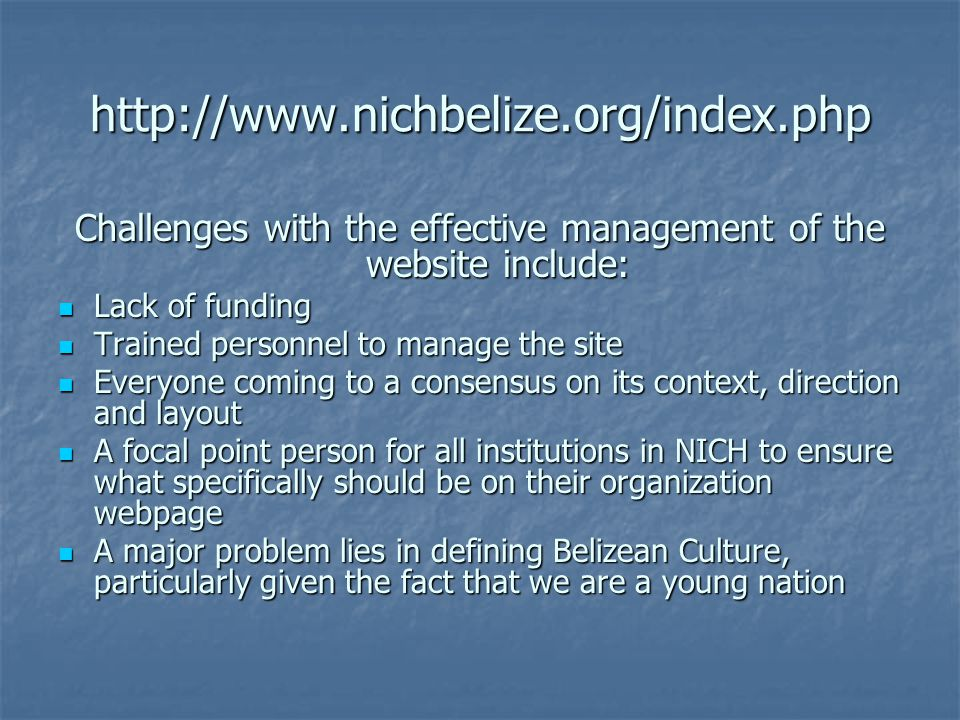 http://www.nichbelize.org/index.php Challenges with the effective management of the website include: Lack of funding Lack of funding Trained personnel to manage the site Trained personnel to manage the site Everyone coming to a consensus on its context, direction and layout Everyone coming to a consensus on its context, direction and layout A focal point person for all institutions in NICH to ensure what specifically should be on their organization webpage A focal point person for all institutions in NICH to ensure what specifically should be on their organization webpage A major problem lies in defining Belizean Culture, particularly given the fact that we are a young nation A major problem lies in defining Belizean Culture, particularly given the fact that we are a young nation