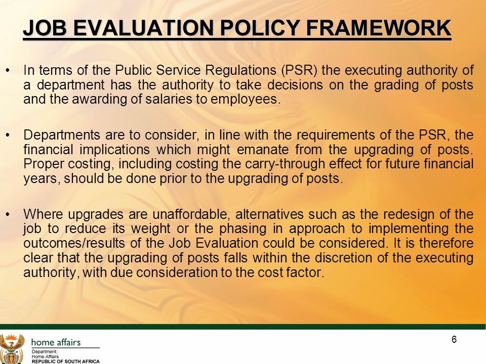 6 JOB EVALUATION POLICY FRAMEWORK In terms of the Public Service Regulations (PSR) the executing authority of a department has the authority to take d