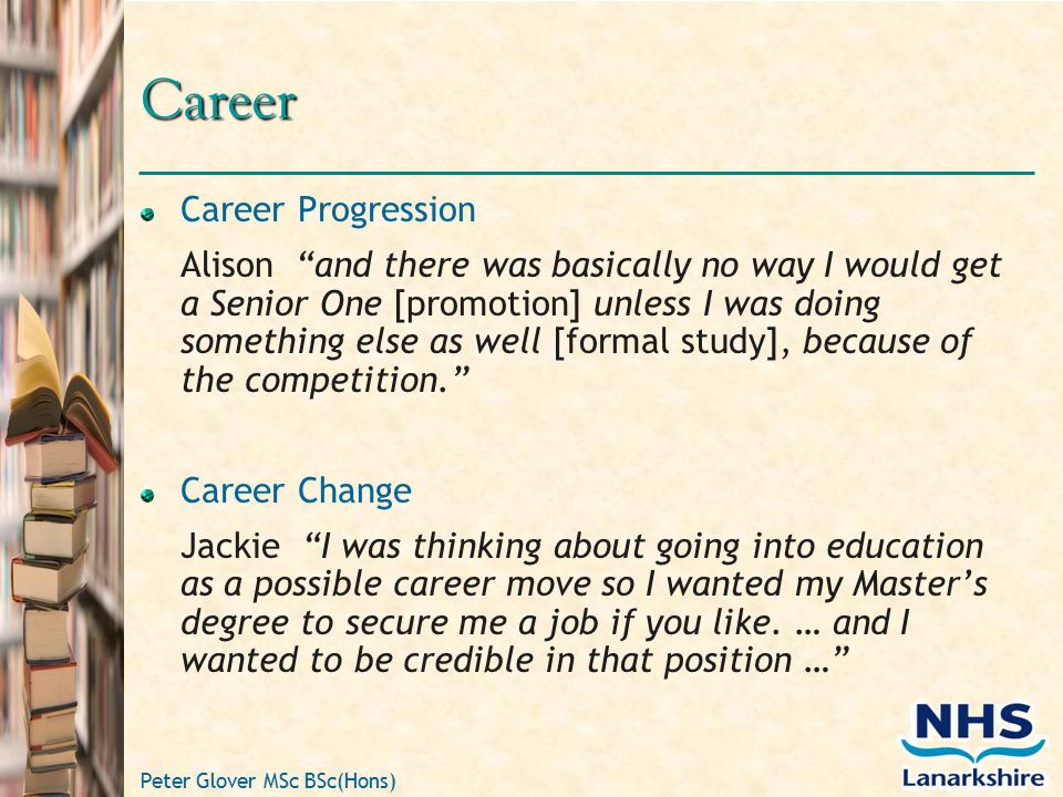 Peter Glover MSc BSc(Hons) Career Career Progression Alison and there was basically no way I would get a Senior One [promotion] unless I was doing something else as well [formal study], because of the competition. Career Change Jackie I was thinking about going into education as a possible career move so I wanted my Master's degree to secure me a job if you like.