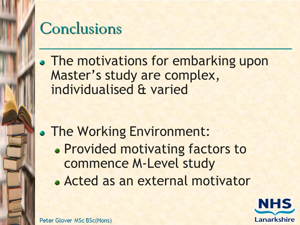 Peter Glover MSc BSc(Hons) Conclusions The motivations for embarking upon Master's study are complex, individualised & varied The Working Environment: Provided motivating factors to commence M-Level study Acted as an external motivator