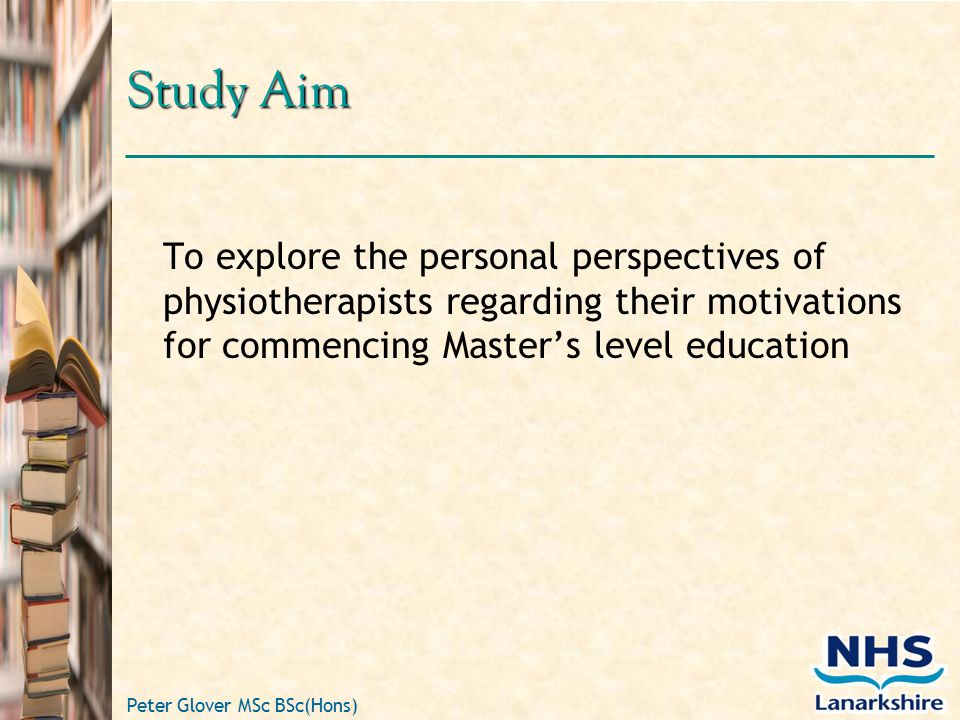Peter Glover MSc BSc(Hons) Study Aim To explore the personal perspectives of physiotherapists regarding their motivations for commencing Master's level education