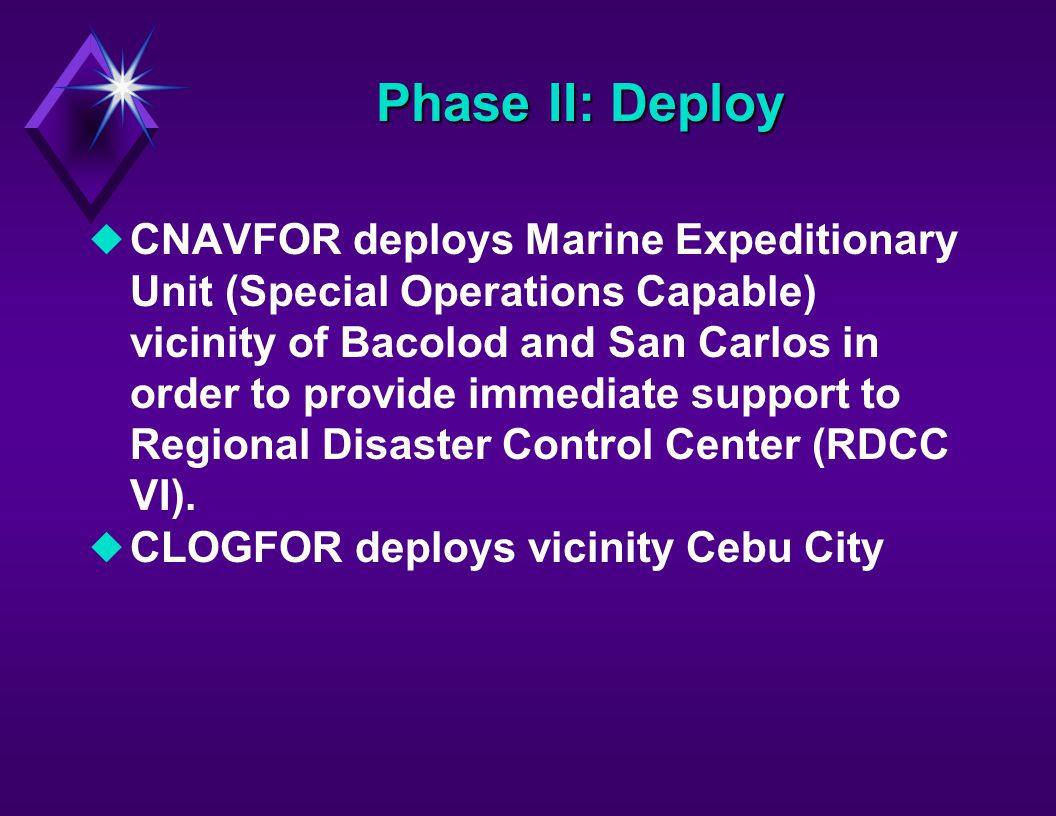 Phase II: Deploy uCNAVFOR deploys Marine Expeditionary Unit (Special Operations Capable) vicinity of Bacolod and San Carlos in order to provide immediate support to Regional Disaster Control Center (RDCC VI).