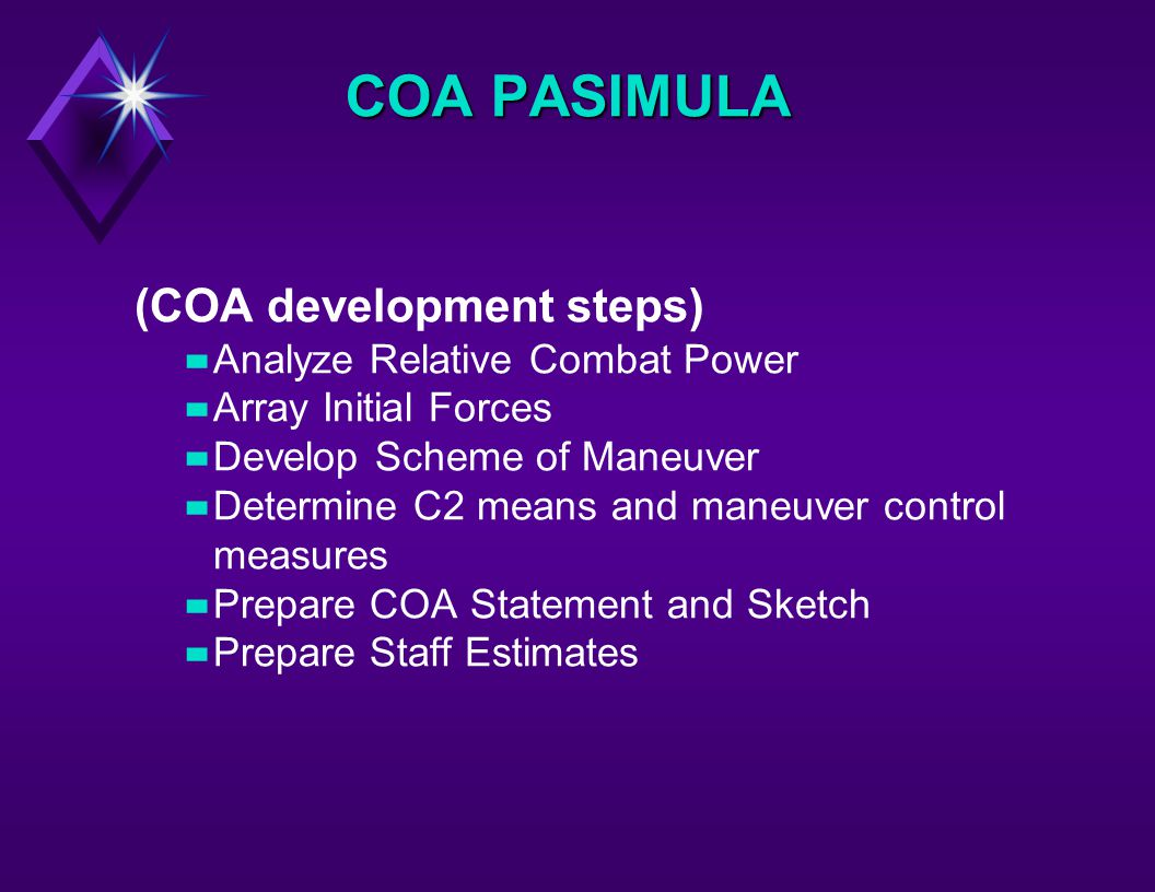 (COA development steps) –Analyze Relative Combat Power –Array Initial Forces –Develop Scheme of Maneuver –Determine C2 means and maneuver control measures –Prepare COA Statement and Sketch –Prepare Staff Estimates