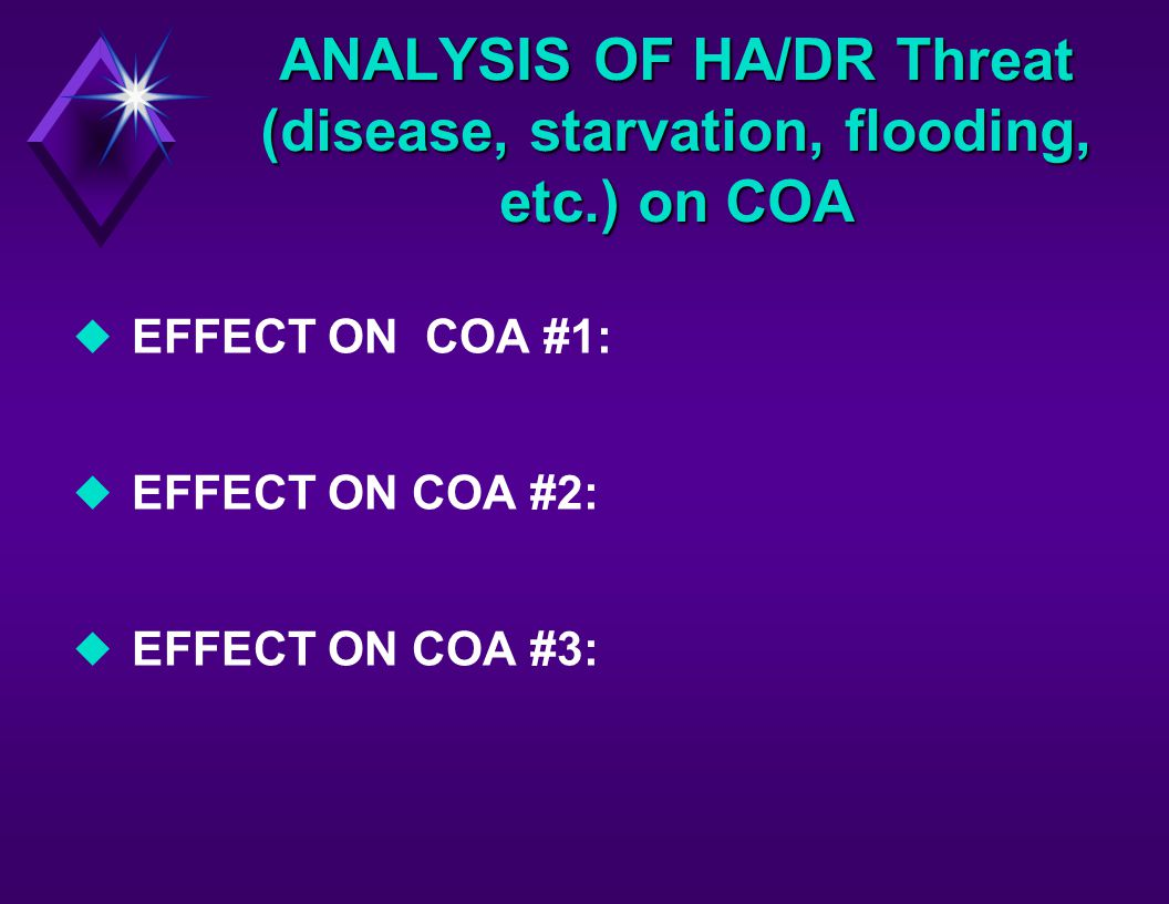 ANALYSIS OF HA/DR Threat (disease, starvation, flooding, etc.) on COA u EFFECT ON COA #1: u EFFECT ON COA #2: u EFFECT ON COA #3: