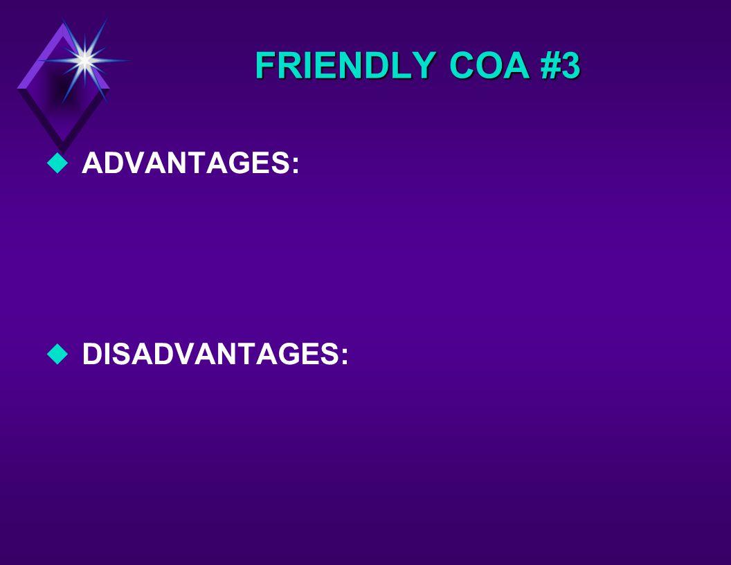 FRIENDLY COA #3 u ADVANTAGES: u DISADVANTAGES: