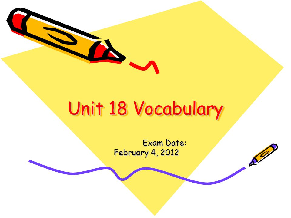 Unit 18 Vocabulary Exam Date: Exam Date: February 4, 2012 February 4, 2012