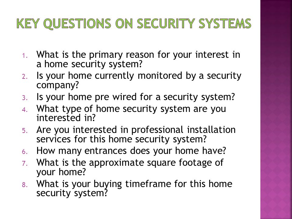 1. What is the primary reason for your interest in a home security system? 2. Is your home currently monitored by a security company? 3. Is your home