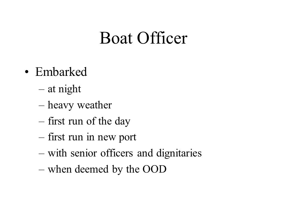 Boat Officer Embarked –at night –heavy weather –first run of the day –first run in new port –with senior officers and dignitaries –when deemed by the OOD